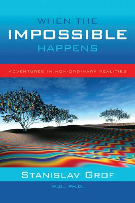 When the Impossible Happens: Adventures in Non-Ordinary Realities, Grof, Stanislav