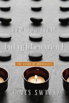 How to Attain Enlightenment: The Vision of Nonduality (Spirituality Religious Experie), James Swartz