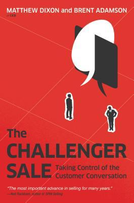 The Challenger Sale: Taking Control of the Customer Conversation, Matthew Dixon, Brent Adamson