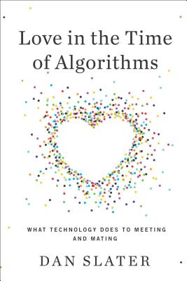 Love in the Time of Algorithms: What Technology Does to Meeting and Mating, Dan Slater