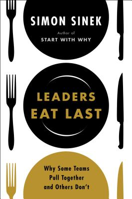 Leaders Eat Last: Why Some Teams Pull Together and Others Don?t, Simon Sinek