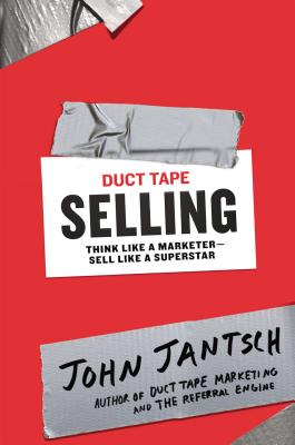 Duct Tape Selling: Think Like a Marketer-Sell Like a Superstar, Jantsch, John