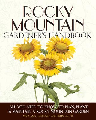 Rocky Mountain Gardener's Handbook: All You Need to Know to Plan, Plant & Maintain a Rocky Mountain Garden, John Cretti (Author), Mary Ann Newcomer  (Author)