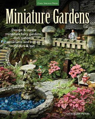 Image for Miniature Gardens: Design and create miniature fairy gardens, dish gardens, terrariums and more-indoors and out