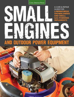 Image for Small Engines and Outdoor Power Equipment: A Care & Repair Guide for: Lawn Mowers, Snowblowers & Small Gas-Powered Imple
