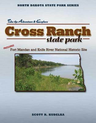 Cross Ranch State Park: Includes Fort Mandan and Knife River National Historic Site (North Dakota State Park Series), Kudelka, Scott