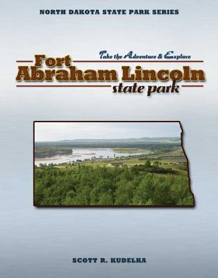 Fort Abraham Lincoln State Park (North Dakota State Park Series), Kudelka, Scott