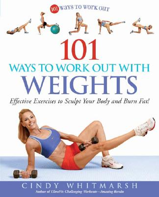 101 Ways to Work Out with Weights: Effective Exercises to Sculpt Your Body and Burn Fat!, Cindy Whitmarsh