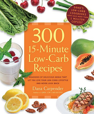 Image for 300 15-Minute Low-Carb Recipes: Hundreds of Delicious Meals That Let You Live Your Low-Carb Lifestyle and Never Look Back