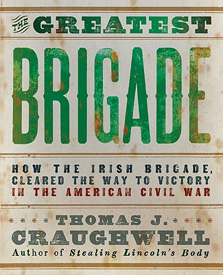 Image for The Greatest Brigade: The History of the Civil War's Most Important and Complicated Unit, The Irish Brigade, 69th Infantry