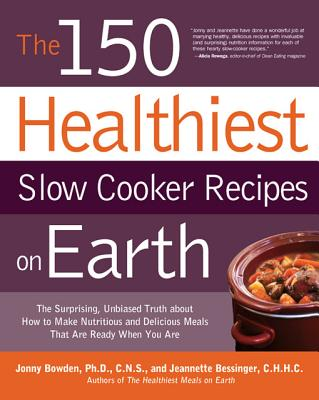 Image for The 150 Healthiest Slow Cooker Recipes on Earth: The Surprising Unbiased Truth About How to Make Nutritious and Delicious Meals that are Ready When You Are