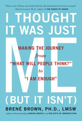 "Image for I Thought It Was Just Me    Making the Journey from ""What Will People Think?"" to ""I Am Enough"""