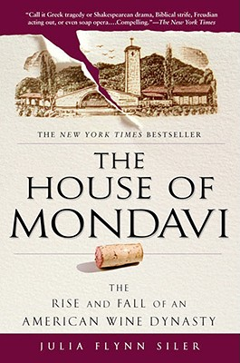 The House of Mondavi: The Rise and Fall of an American Wine Dynasty, Siler, Julia Flynn