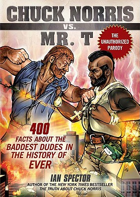 Chuck Norris Vs. Mr. T: 400 Facts About the Baddest Dudes in the History of Ever, Ian Spector