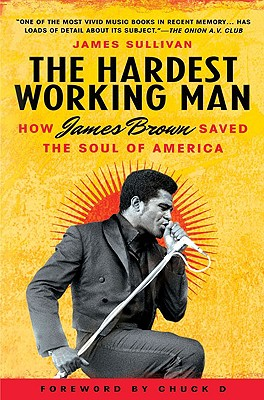 Image for Hardest Working Man: How James Brown Save the Soul of America