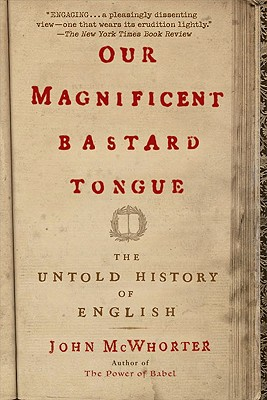 Our Magnificent Bastard Tongue: The Untold History of English, John McWhorter