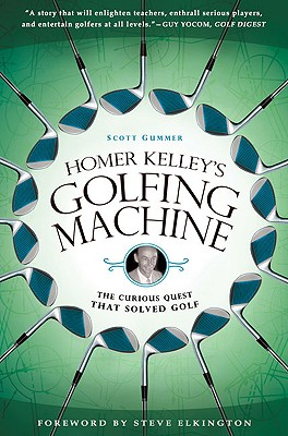 Homer Kelley's Golfing Machine  The Curious Quest That Solved Golf, Gummer, Scott