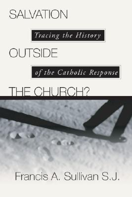 Salvation Outside the Church: Tracing the History of the Catholic Response, Francis A. Sullivan