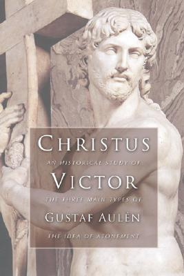 Christus Victor: An Historical Study of the Three Main Types of the Idea of Atonement, GUSTAF AULEN