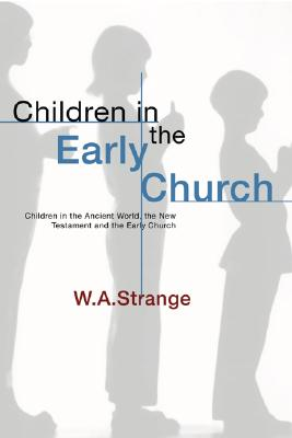 Children in the Early Church: Children in the Ancient World, the New Testament and the Early Church, W. a. Strange