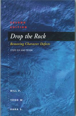 Drop The Rock: Removing Character Defects, Steps Six and Seven, Second Edition, Todd W., Bill P., Sara S.