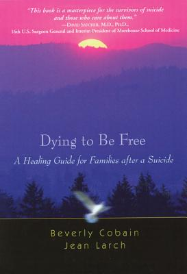 Image for Dying to Be Free: A Healing Guide for Families After a Suicide
