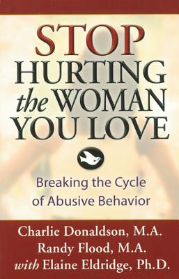 Stop Hurting the Woman You Love: Breaking the Cycle of Abusive Behavior, Donaldson M.A., Charlie; Randy Flood