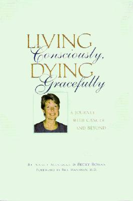 Living Consciously, Dying Gracefully - A Journey with Cancer and Beyond, Nancy Manahan, Becky Bohan