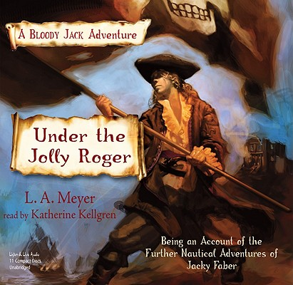 Under the Jolly Roger: Being an Account of the Further Nautical Adventures of Jacky Faber (Bloody Jack Adventures) (Bloody Jack Adventures (Audio)), L.A. Meyer; Katherine Kellgren (narrator)