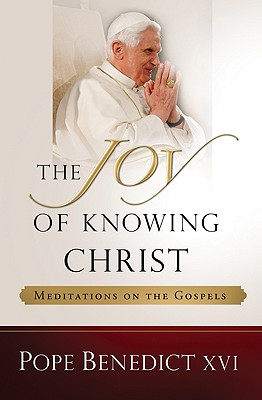 The Joy of Knowing Christ: Meditations on the Gospels, POPE BNEDICT XVI
