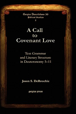 A Call to Covenant Love: Text Grammar and Literary Structure in Deuteronomy 5-11 (Gorgias Dissertations), Jason S. DeRouchie