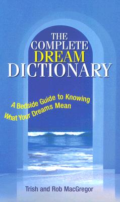 Complete Dream Dictionary : A Bedside Guide to Knowing What Your Dreams Mean, TRISH MACGREGOR, ROB MACGREGOR