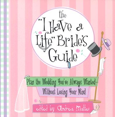 'I Have A Life' Brides Guide : Plan The Wedding Youve Always Wanted--without Losing Your Mind, ANDREA MATTEI