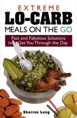 Extreme Lo-Carb Meals On The Go: Fast And Fabulous Solutions To Get You Through The Day, SHARRON LONG