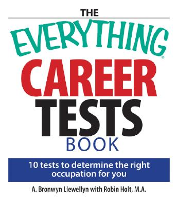 The Everything Career Tests Book: 10 Tests to Determine the Right Occupation for You (Everything Series), A. Bronwyn Llewellyn, Robin Holt