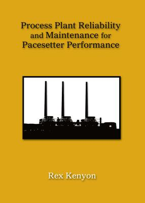 Process Plant Reliability and Maintenance for Pacesetter Performance, Kenyon, Rex