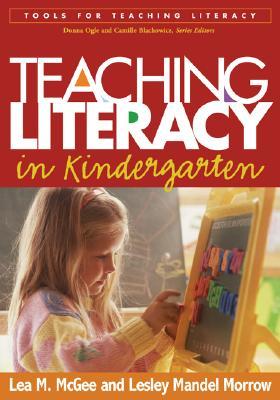 Teaching Literacy in Kindergarten (Tools for Teaching Literacy Series), McGee EdD, Lea M.; Morrow PhD, Lesley Mandel