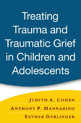 Image for Treating Trauma and Traumatic Grief in Children and Adolescents, First Edition