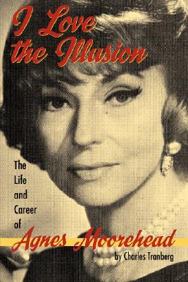 I Love the Illusion: The Life and Career of Agnes Moorehead, 2nd edition, Tranberg, Charles