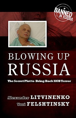 Blowing Up Russia: The Secret Plot to Bring Back KGB Terror, Felshtinsky, Yuri
