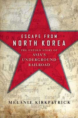 Escape from North Korea: The Untold Story of Asia's Underground Railroad, Kirkpatrick, Melanie