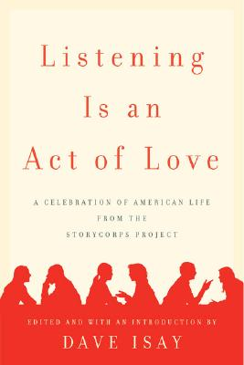 Listening is an Act of Love: A Celebration of American Life from the StoryCorps Project, Isay, Dave (editor)