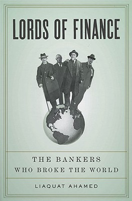 Lords of Finance: The Bankers Who Broke the World, Ahamed, Liaquat