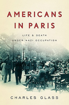 Americans in Paris: Life and Death Under Nazi Occupation, Glass, Charles