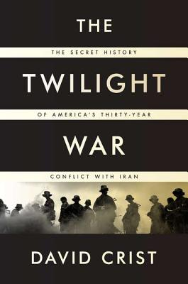 The Twilight War: The Secret History of America's Thirty-Year Conflict with Iran, David Crist