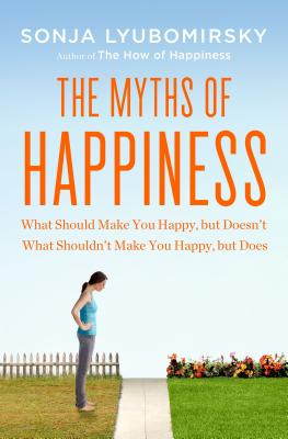 The Myths of Happiness: What Should Make You Happy, but Doesn't, What Shouldn't Make You Happy, but Does, L yubomirsky, Sonja