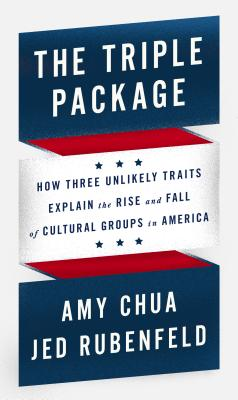The Triple Package: How Three Unlikely Traits Explain the Rise and Fall of Cultural Groups in America, Amy Chua, Jed Rubenfeld