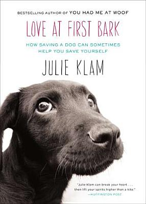 Love at First Bark: How Saving a Dog Can Sometimes Help You Save Yourself, Julie Klam