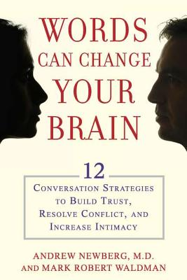 Words Can Change Your Brain: 12 Conversation Strategies to Build Trust, Resolve Conflict, and Increase Intimacy, Andrew Newberg, Mark Robert Waldman