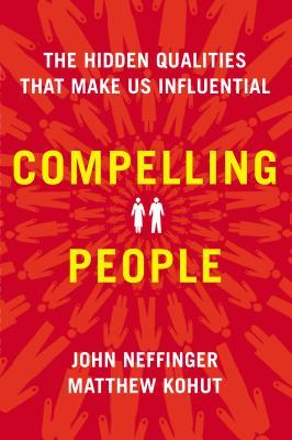 Compelling People: The Hidden Qualities That Make Us Influential, Neffinger, John; Kohut, Matthew